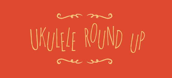 Ukulele Round Up