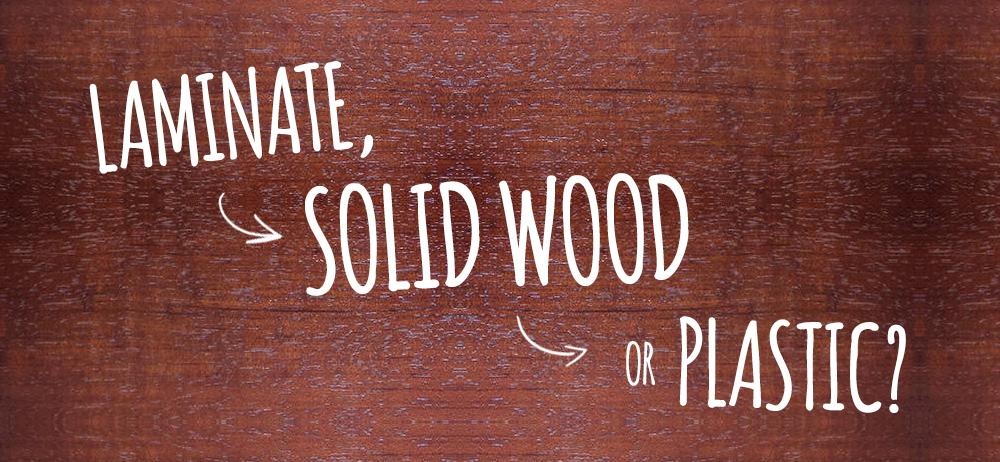 Laminate Solid Wood or Plastic