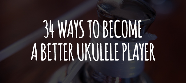 34 Ways To Become A Better Ukulele Player