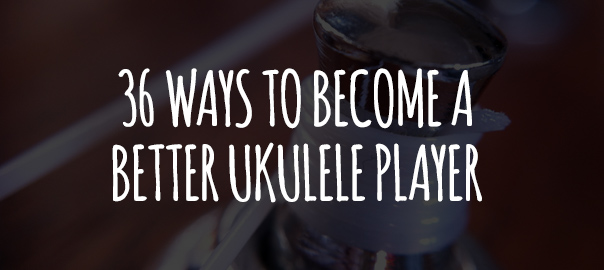 36 Ways To Become A Better Ukulele Player