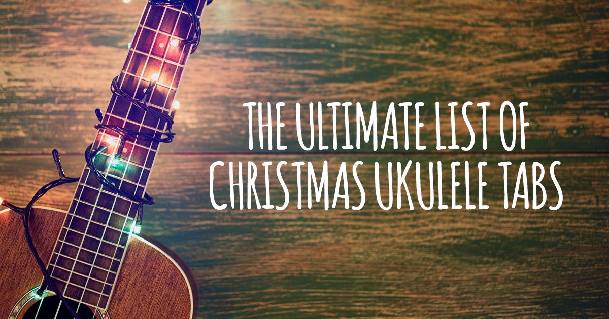 The Ultimate List Of Christmas Ukulele Songs And Tabs Ukulele Go