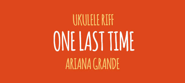 One Last Time Ukulele Riff Ariana Grande
