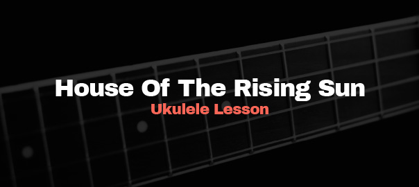 House Of Th Rising Sun Ukulele Lesson